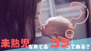 未熟児の育児のコツってあるの?【実体験に基づくおススメの方法】