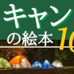 キャンプに親子で行きたくなる!【おすすめ絵本10選】夏休みや長期休暇に
