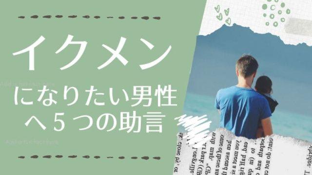 イクメンになりたい男性へ5つの助言【育メンは成功につながる!】